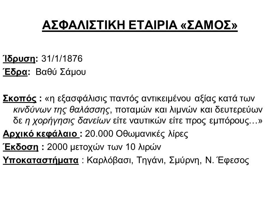 ΑΣΦΑΛΙΣΤΙΚΗ ΕΤΑΙΡΙΑ «ΣΑΜΟΣ» Ίδρυση: 31/1/1876 Έδρα: Βαθύ Σάμου Σκοπός : «η εξασφάλισις παντός αντικειμένου αξίας κατά των κινδύνων της θαλάσσης, ποταμ