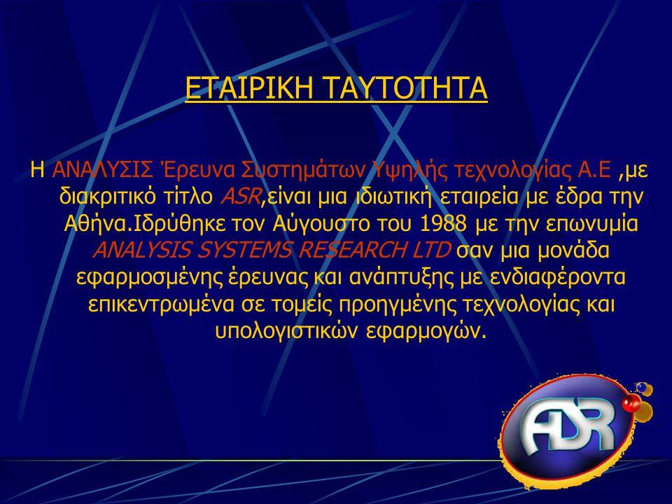 ΕΤΑΙΡΙΚΗ ΤΑΥΤΟΤΗΤΑ Η ΑΝΑΛΥΣΙΣ Έρευνα Συστημάτων Υψηλής τεχνολογίας Α.Ε,με διακριτικό τίτλο ASR,είναι μια ιδιωτική εταιρεία με έδρα την Αθήνα.Ιδρύθηκε τον Αύγουστο του 1988 με την επωνυμία ANALYSIS SYSTEMS RESEARCH LTD σαν μια μονάδα εφαρμοσμένης έρευνας και ανάπτυξης με ενδιαφέροντα επικεντρωμένα σε τομείς προηγμένης τεχνολογίας και υπολογιστικών εφαρμογών.