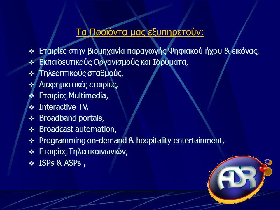  Εταιρίες στην βιομηχανία παραγωγής Ψηφιακού ήχου & εικόνας,  Εκπαιδευτικούς Οργανισμούς και Ιδρύματα,  Τηλεοπτικούς σταθμούς,  Διαφημιστικές εταιρίες,  Εταιρίες Multimedia,  Interactive TV,  Broadband portals,  Broadcast automation,  Programming on-demand & hospitality entertainment,  Εταιρίες Τηλεπικοινωνιών,  ISPs & ASPs, Τα Προϊόντα μας εξυπηρετούν:
