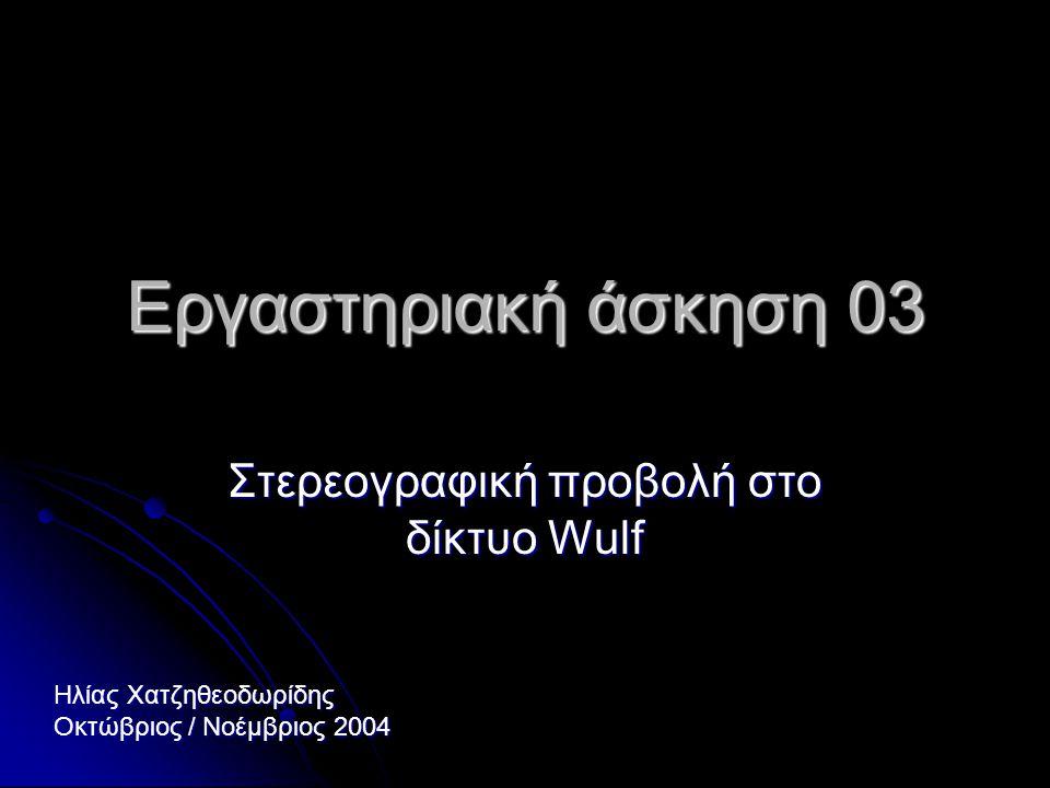 Εργαστηριακή άσκηση 03 Στερεογραφική προβολή στο δίκτυο Wulf Ηλίας Χατζηθεοδωρίδης Οκτώβριος / Νοέμβριος 2004