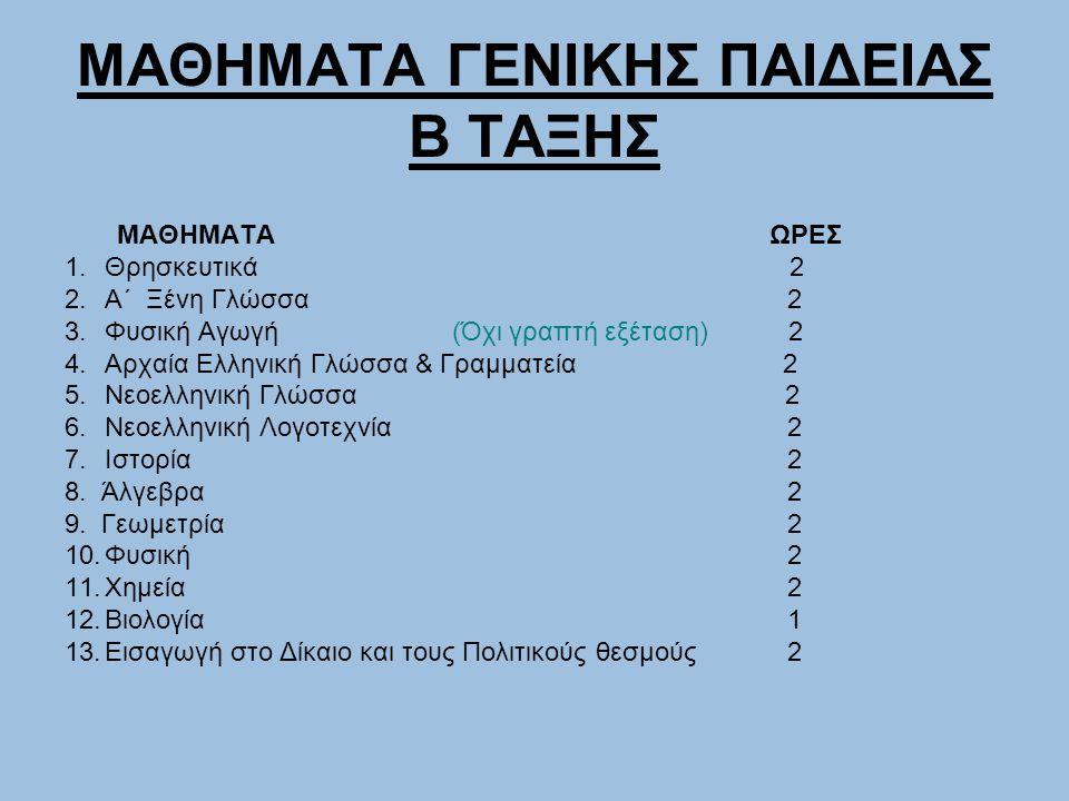 ΜΑΘΗΜΑΤΑ ΓΕΝΙΚΗΣ ΠΑΙΔΕΙΑΣ Β ΤΑΞΗΣ ΜΑΘΗΜΑΤΑ ΩΡΕΣ 1.Θρησκευτικά 2 2.Α΄ Ξένη Γλώσσα 2 3.Φυσική Αγωγή (Όχι γραπτή εξέταση) 2 4.Αρχαία Ελληνική Γλώσσα & Γρ