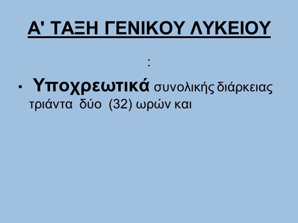 Α' ΤΑΞΗ ΓΕΝΙΚΟΥ ΛΥΚΕΙΟΥ : Υποχρεωτικά συνολικής διάρκειας τριάντα δύο (32) ωρών και