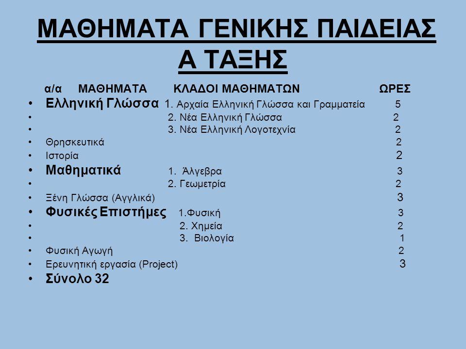 ΜΑΘΗΜΑΤΑ ΓΕΝΙΚΗΣ ΠΑΙΔΕΙΑΣ Α ΤΑΞΗΣ α/α ΜΑΘΗΜΑΤΑ ΚΛΑΔΟΙ ΜΑΘΗΜΑΤΩΝ ΩΡΕΣ Ελληνική Γλώσσα 1. Αρχαία Ελληνική Γλώσσα και Γραμματεία 5 2. Νέα Ελληνική Γλώσσα
