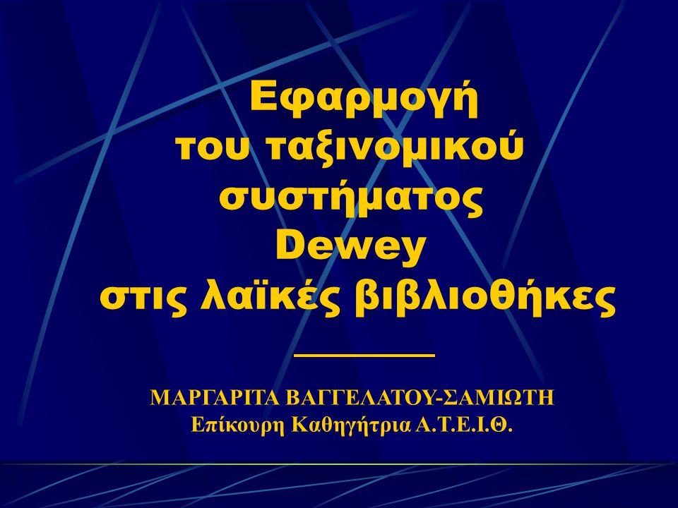 Εφαρμογή του ταξινομικού συστήματος Dewey στις λαϊκές βιβλιοθήκες ΜΑΡΓΑΡΙΤΑ ΒΑΓΓΕΛΑΤΟΥ-ΣΑΜΙΩΤΗ Επίκουρη Καθηγήτρια Α.Τ.Ε.Ι.Θ.