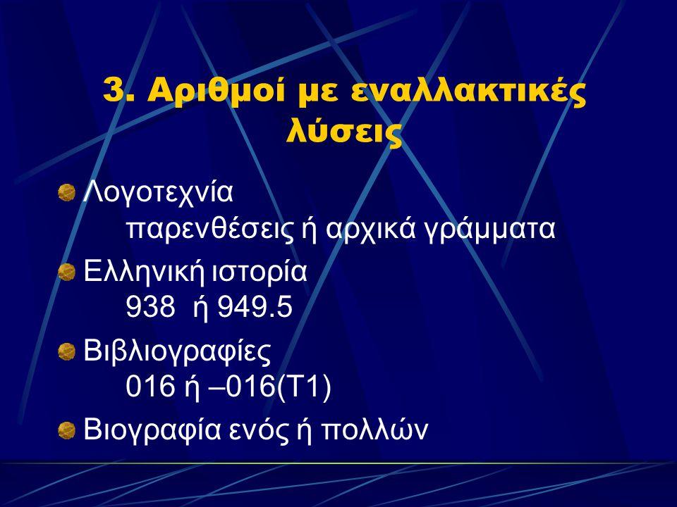 3. Αριθμοί με εναλλακτικές λύσεις Λογοτεχνία παρενθέσεις ή αρχικά γράμματα Ελληνική ιστορία 938 ή 949.5 Βιβλιογραφίες 016 ή –016(Τ1) Βιογραφία ενός ή