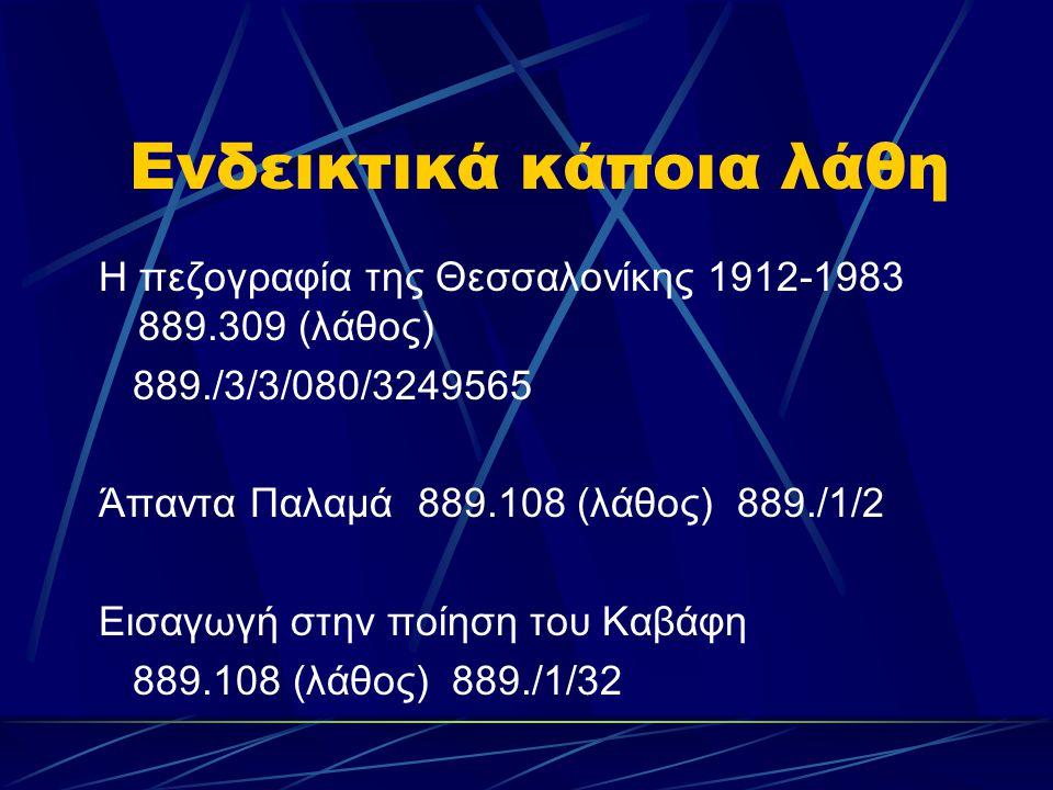 Ενδεικτικά κάποια λάθη Η πεζογραφία της Θεσσαλονίκης 1912-1983 889.309 (λάθος) 889./3/3/080/3249565 Άπαντα Παλαμά 889.108 (λάθος) 889./1/2 Εισαγωγή στ