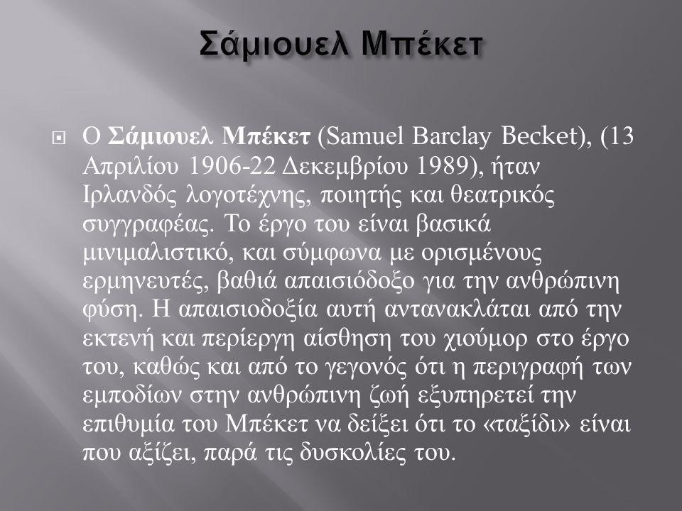  Ο Σάμιουελ Μπέκετ (Samuel Barclay Becket), (13 Απριλίου 1906-22 Δεκεμβρίου 1989), ήταν Ιρλανδός λογοτέχνης, ποιητής και θεατρικός συγγραφέας. Το έργ