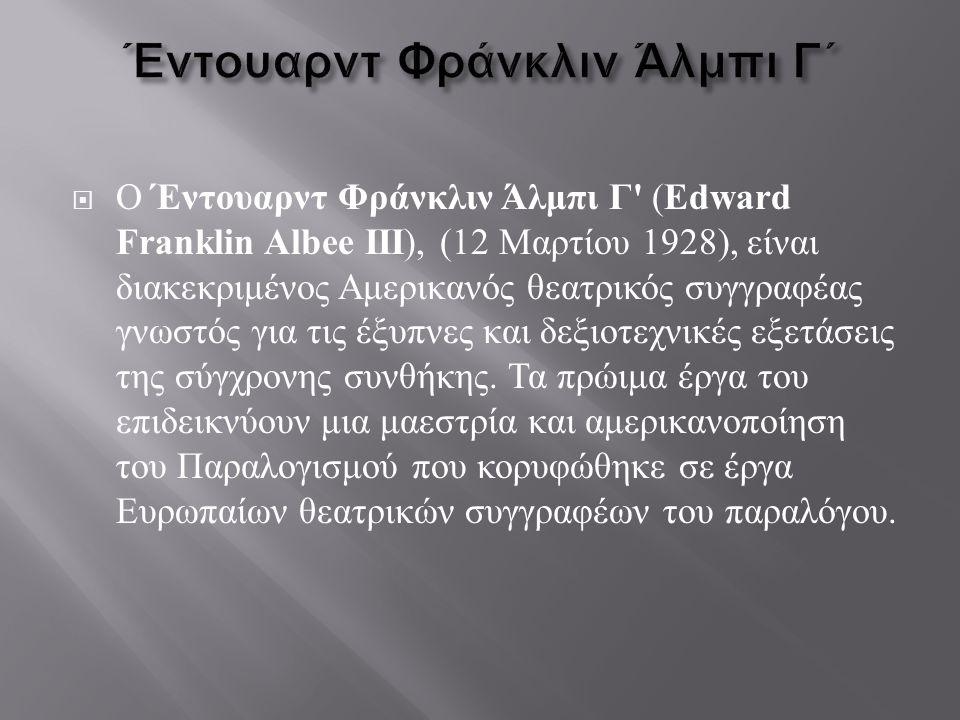  Ο Έντουαρντ Φράνκλιν Άλμπι Γ ' ( Edward Franklin Albee III ), (12 Μαρτίου 1928), είναι διακεκριμένος Αμερικανός θεατρικός συγγραφέας γνωστός για τις