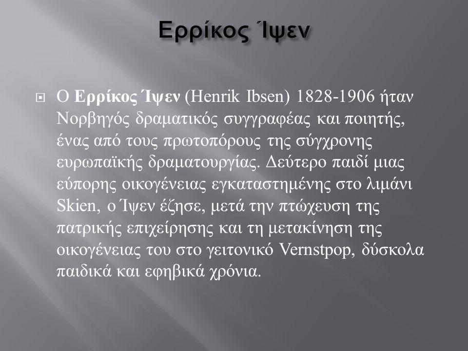  Ο Ερρίκος Ίψεν (Henrik Ibsen) 1828-1906 ήταν Νορβηγός δραματικός συγγραφέας και ποιητής, ένας από τους πρωτοπόρους της σύγχρονης ευρωπαϊκής δραματου