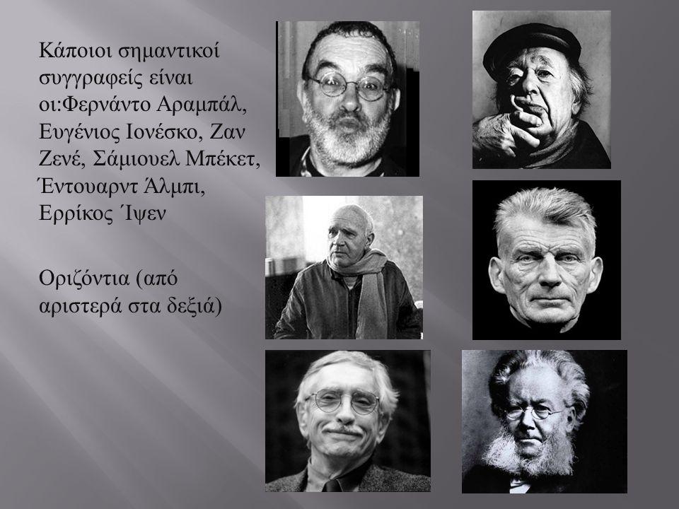 Κάποιοι σημαντικοί συγγραφείς είναι οι : Φερνάντο Αραμπάλ, Ευγένιος Ιονέσκο, Ζαν Ζενέ, Σάμιουελ Μπέκετ, Έντουαρντ Άλμπι, Ερρίκος ΄Ιψεν Οριζόντια ( από