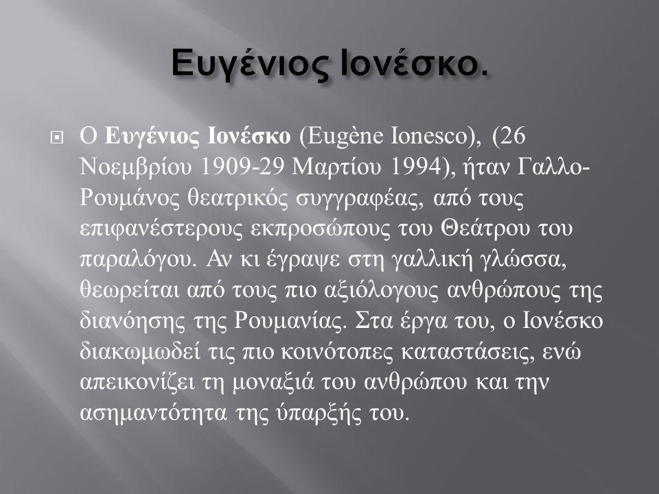  Ο Ευγένιος Ιονέσκο (Eugène Ionesco), (26 Νοεμβρίου 1909-29 Μαρτίου 1994), ήταν Γαλλο - Ρουμάνος θεατρικός συγγραφέας, από τους επιφανέστερους εκπροσ
