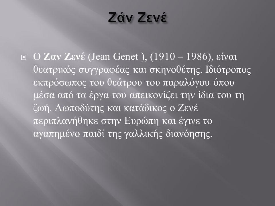  Ο Ζαν Ζενέ (Jean Genet ), (1910 – 1986), είναι θεατρικός συγγραφέας και σκηνοθέτης. Ιδιότροπος εκπρόσωπος του θεάτρου του παραλόγου όπου μέσα από τα
