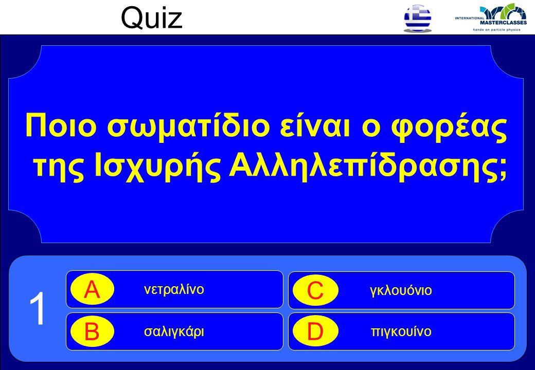 Quiz Ποιο σωματίδιο είναι ο φορέας της Ισχυρής Αλληλεπίδρασης; νετραλίνο A σαλιγκάρι B γκλουόνιο C πιγκουίνο D 1