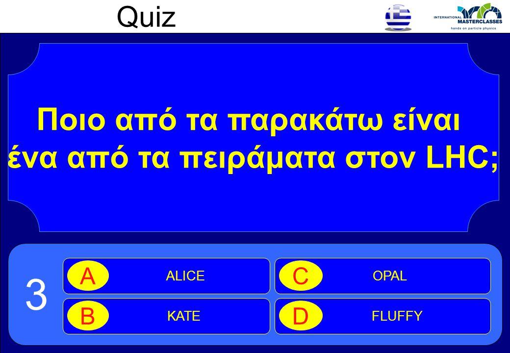 Quiz Ποιο από τα παρακάτω είναι ένα από τα πειράματα στον LHC; ALICE A KATE B OPAL C FLUFFY D 3