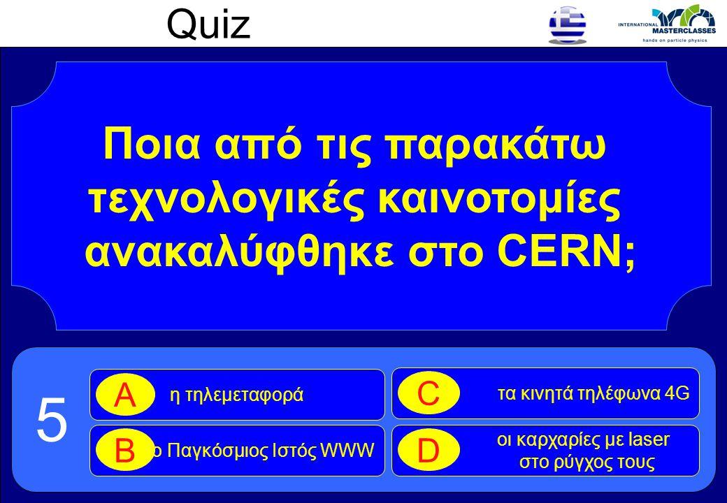 Quiz Ποια από τις παρακάτω τεχνολογικές καινοτομίες ανακαλύφθηκε στο CERN; η τηλεμεταφορά A ο Παγκόσμιος Ιστός WWW B τα κινητά τηλέφωνα 4G C οι καρχαρ