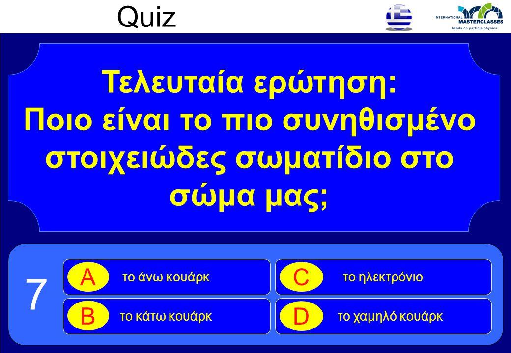 Quiz Τελευταία ερώτηση: Ποιο είναι το πιο συνηθισμένο στοιχειώδες σωματίδιο στο σώμα μας; το άνω κουάρκ A το κάτω κουάρκ B το ηλεκτρόνιο C το χαμηλό κ
