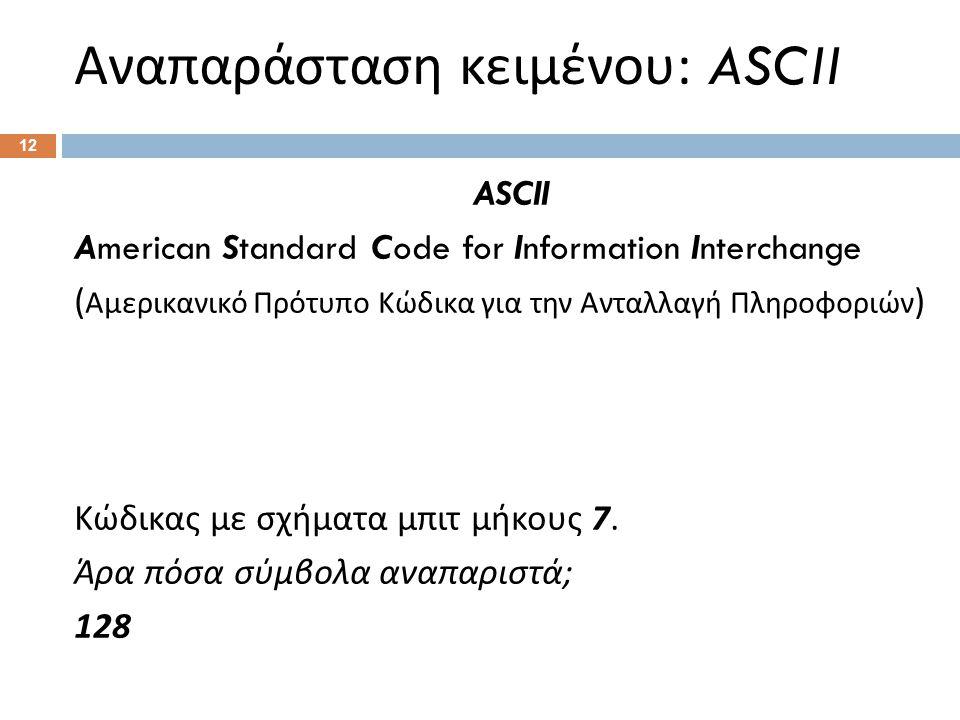 Αναπαράσταση κειμένου : ASCII 12 ASCII American Standard Code for Information Interchange ( Αμερικανικό Πρότυπο Κώδικα για την Ανταλλαγή Πληροφοριών ) Κώδικας με σχήματα μπιτ μήκους 7.