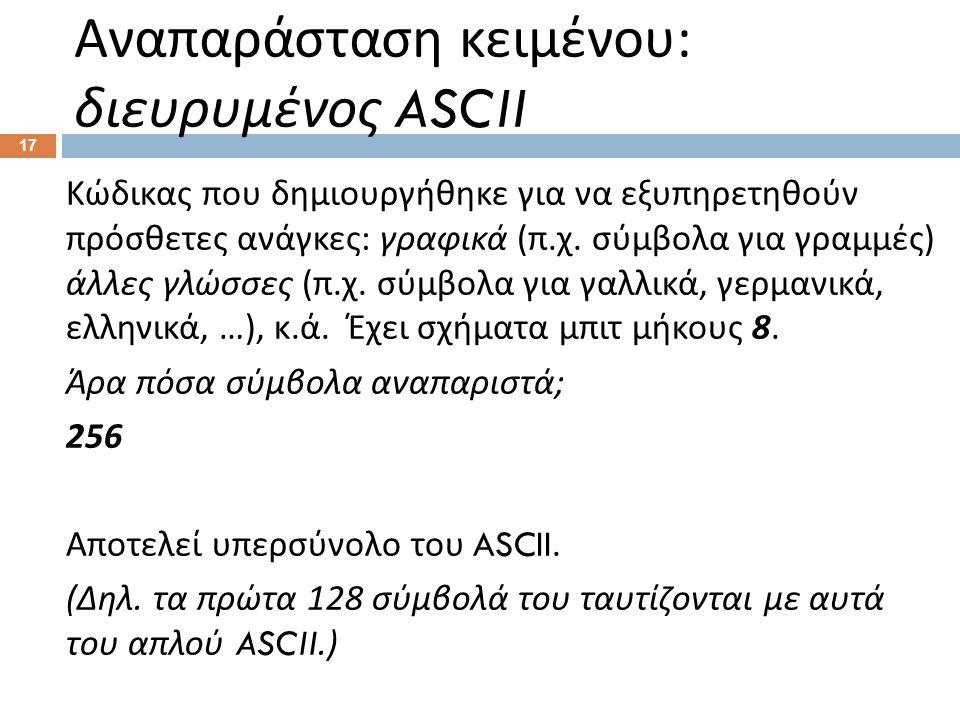 Αναπαράσταση κειμένου : διευρυμένος ASCII 17 Κώδικας που δημιουργήθηκε για να εξυπηρετηθούν πρόσθετες ανάγκες : γραφικά ( π.