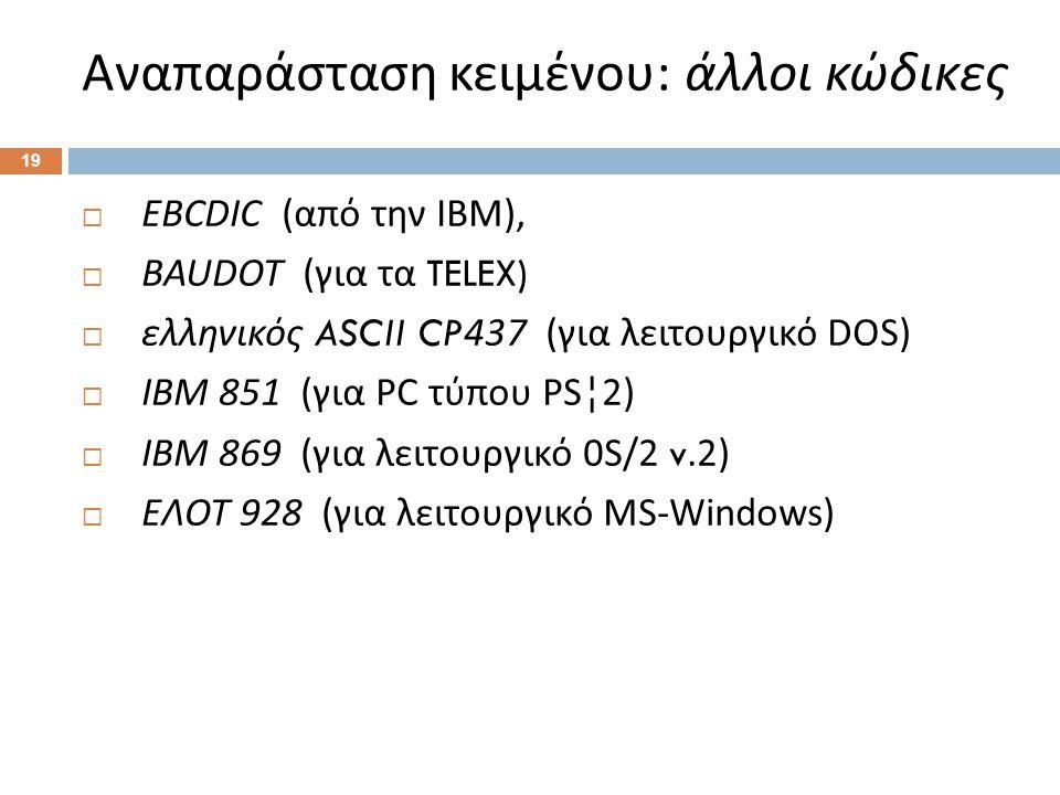 Αναπαράσταση κειμένου : άλλοι κώδικες 19  EBCDIC ( από την ΙΒΜ ),  BAUDOT ( για τα TELEX)  ελληνικός ASCII CP437 ( για λειτουργικό DOS)  IBM 851 ( για PC τύπου PS¦2)  IBM 869 ( για λειτουργικό 0S/2 v.2)  ΕΛΟΤ 928 ( για λειτουργικό MS-Windows)