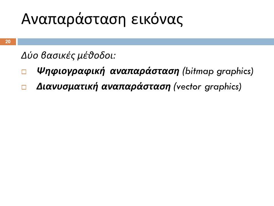 Αναπαράσταση εικόνας 20 Δύο βασικές μέθοδοι :  Ψηφιογραφική αναπαράσταση (bitmap graphics)  Διανυσματική αναπαράσταση (vector graphics)