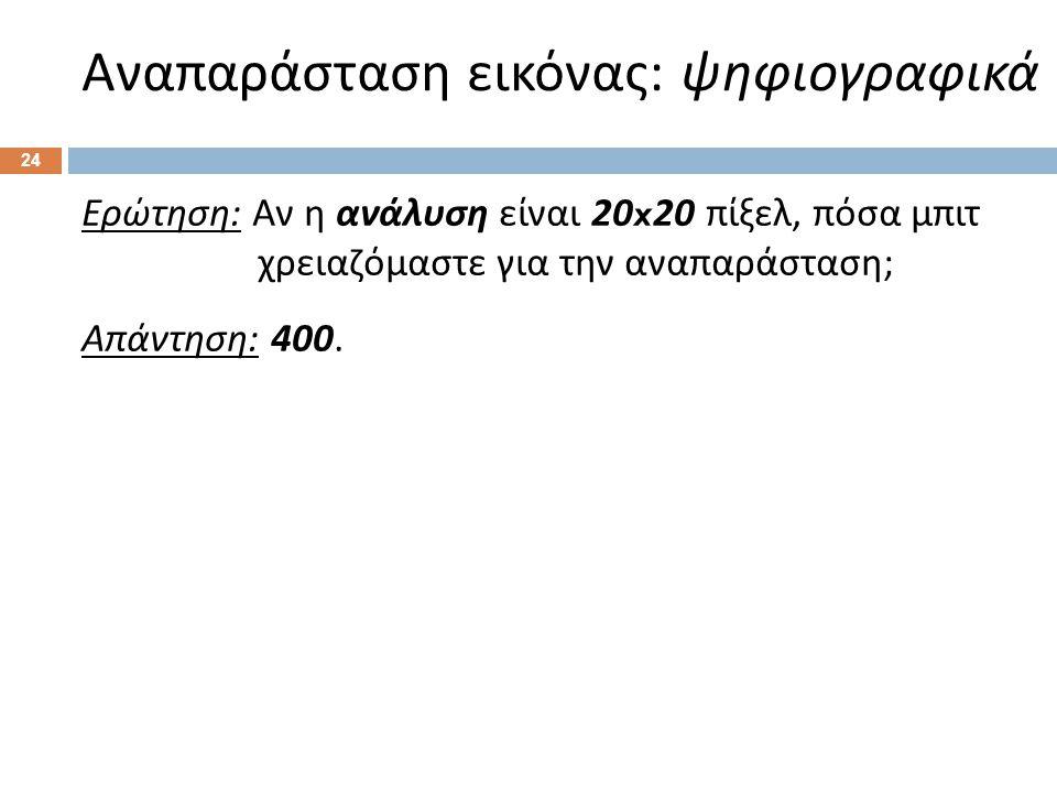 Αναπαράσταση εικόνας : ψηφιογραφικά 24 Ερώτηση : Αν η ανάλυση είναι 20x20 πίξελ, πόσα μπιτ χρειαζόμαστε για την αναπαράσταση ; Απάντηση : 400.