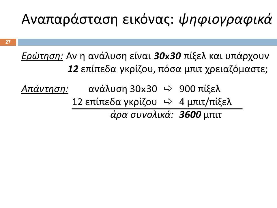 Αναπαράσταση εικόνας : ψηφιογραφικά 27 Ερώτηση : Αν η ανάλυση είναι 30x30 πίξελ και υπάρχουν 12 επίπεδα γκρίζου, πόσα μπιτ χρειαζόμαστε ; Απάντηση : ανάλυση 30x30  900 πίξελ 12 επίπεδα γκρίζου  4 μπιτ / πίξελ άρα συνολικά :3600 μπιτ