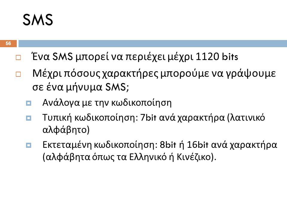SMS 56  Ένα SMS μπορεί να περιέχει μέχρι 1120 bits  Μέχρι πόσους χαρακτήρες μπορούμε να γράψουμε σε ένα μήνυμα SMS;  Ανάλογα με την κωδικοποίηση  Τυπική κωδικοποίηση : 7bit ανά χαρακτήρα ( λατινικό αλφάβητο )  Εκτεταμένη κωδικοποίηση : 8bit ή 16bit ανά χαρακτήρα ( αλφάβητα όπως τα Ελληνικό ή Κινέζικο ).