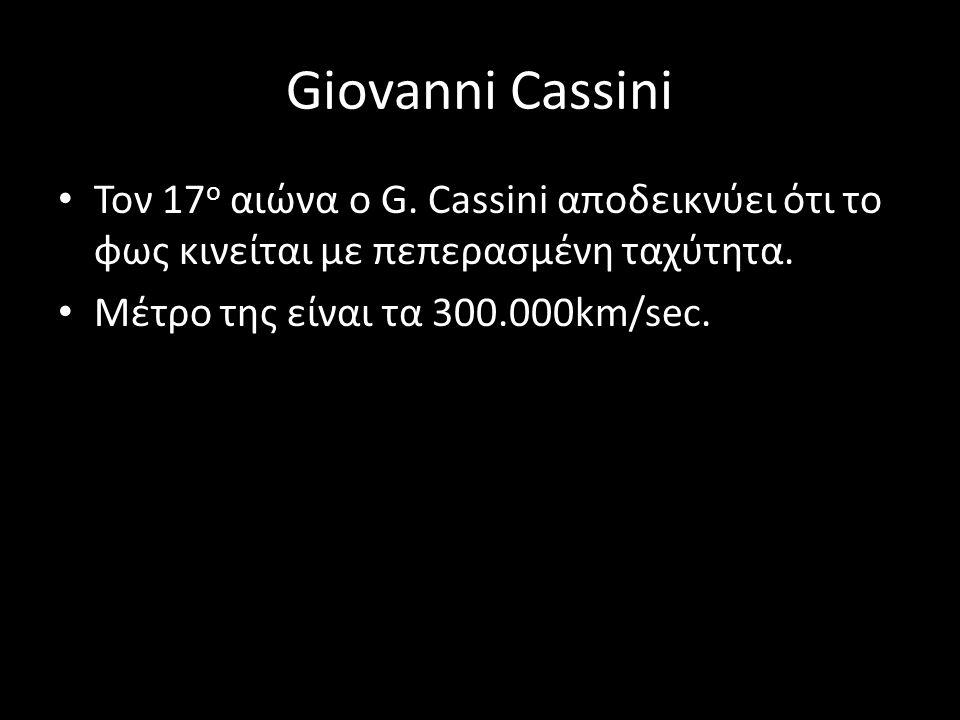 Giovanni Cassini Τον 17 ο αιώνα ο G. Cassini αποδεικνύει ότι το φως κινείται με πεπερασμένη ταχύτητα. Μέτρο της είναι τα 300.000km/sec.