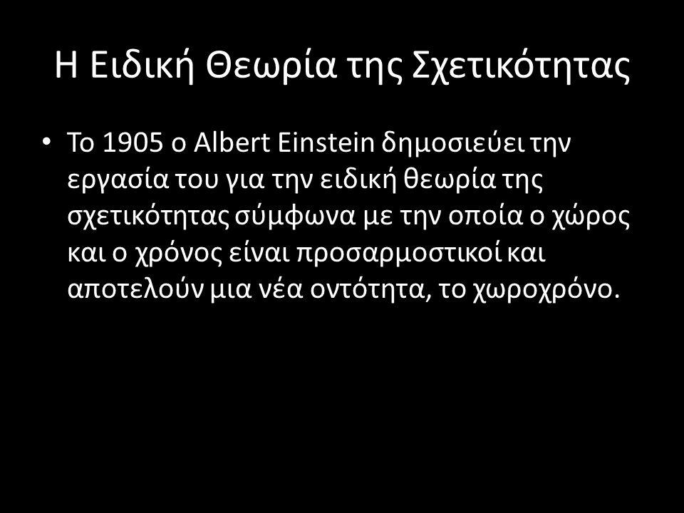 Η Ειδική Θεωρία της Σχετικότητας Το 1905 ο Albert Einstein δημοσιεύει την εργασία του για την ειδική θεωρία της σχετικότητας σύμφωνα με την οποία ο χώ