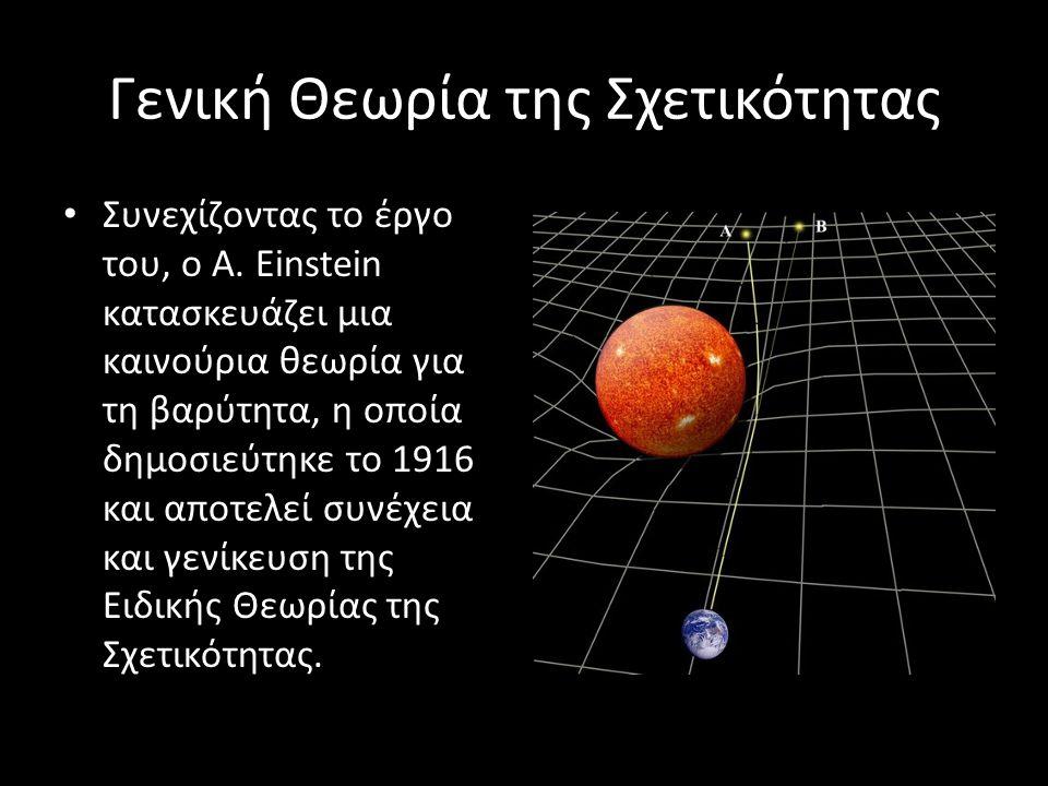 Γενική Θεωρία της Σχετικότητας Συνεχίζοντας το έργο του, o A. Einstein κατασκευάζει μια καινούρια θεωρία για τη βαρύτητα, η οποία δημοσιεύτηκε το 1916