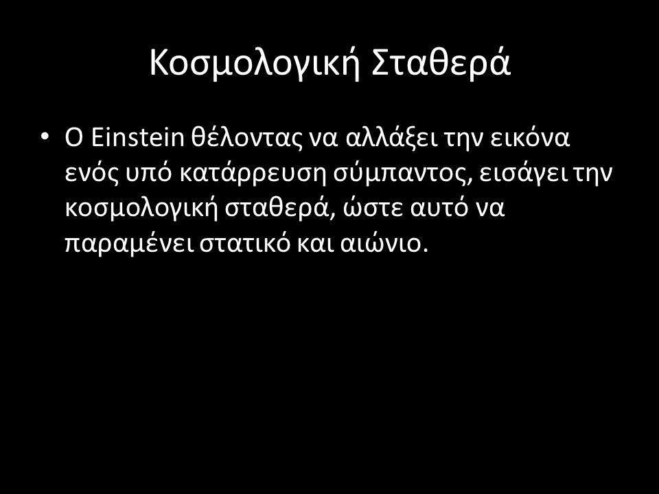 Κοσμολογική Σταθερά Ο Einstein θέλοντας να αλλάξει την εικόνα ενός υπό κατάρρευση σύμπαντος, εισάγει την κοσμολογική σταθερά, ώστε αυτό να παραμένει σ