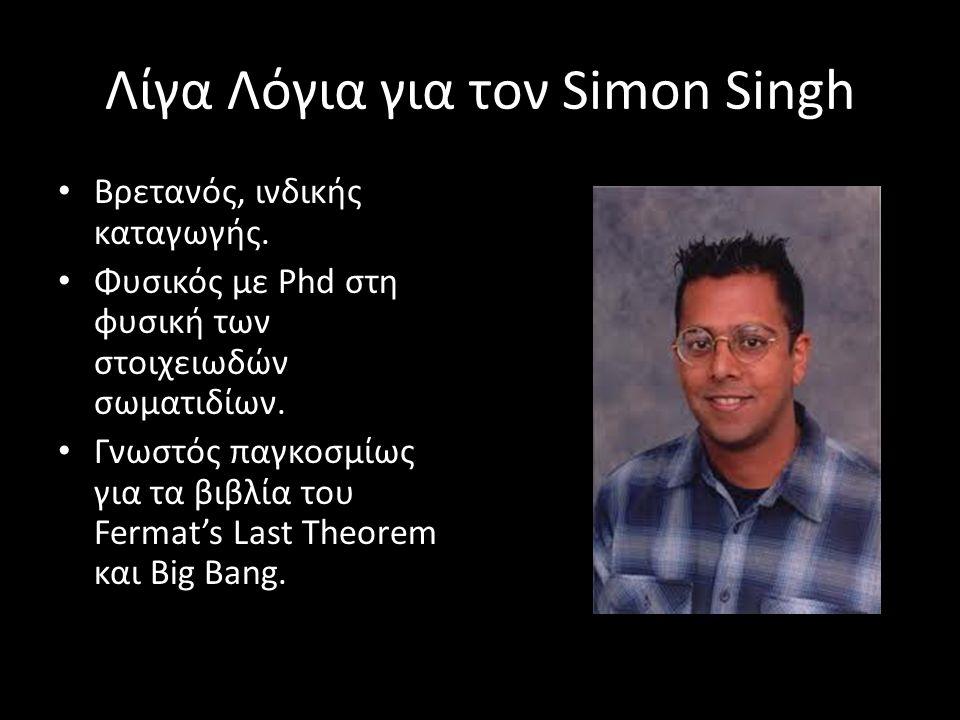 Λίγα Λόγια για τον Simon Singh Βρετανός, ινδικής καταγωγής. Φυσικός με Phd στη φυσική των στοιχειωδών σωματιδίων. Γνωστός παγκοσμίως για τα βιβλία του