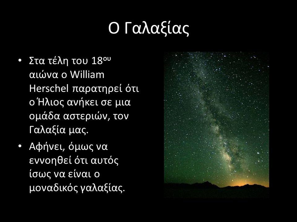 Ο Γαλαξίας Στα τέλη του 18 ου αιώνα ο William Herschel παρατηρεί ότι ο Ήλιος ανήκει σε μια ομάδα αστεριών, τον Γαλαξία μας. Αφήνει, όμως να εννοηθεί ό