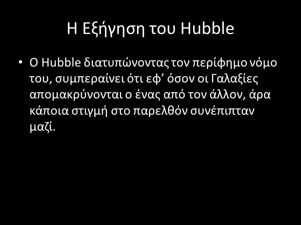 Η Εξήγηση του Hubble Ο Hubble διατυπώνοντας τον περίφημο νόμο του, συμπεραίνει ότι εφ' όσον οι Γαλαξίες απομακρύνονται ο ένας από τον άλλον, άρα κάποι