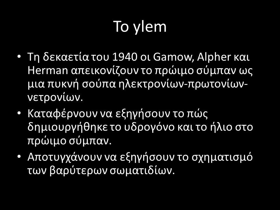 Το ylem Τη δεκαετία του 1940 οι Gamow, Alpher και Herman απεικονίζουν το πρώιμο σύμπαν ως μια πυκνή σούπα ηλεκτρονίων-πρωτονίων- νετρονίων. Καταφέρνου