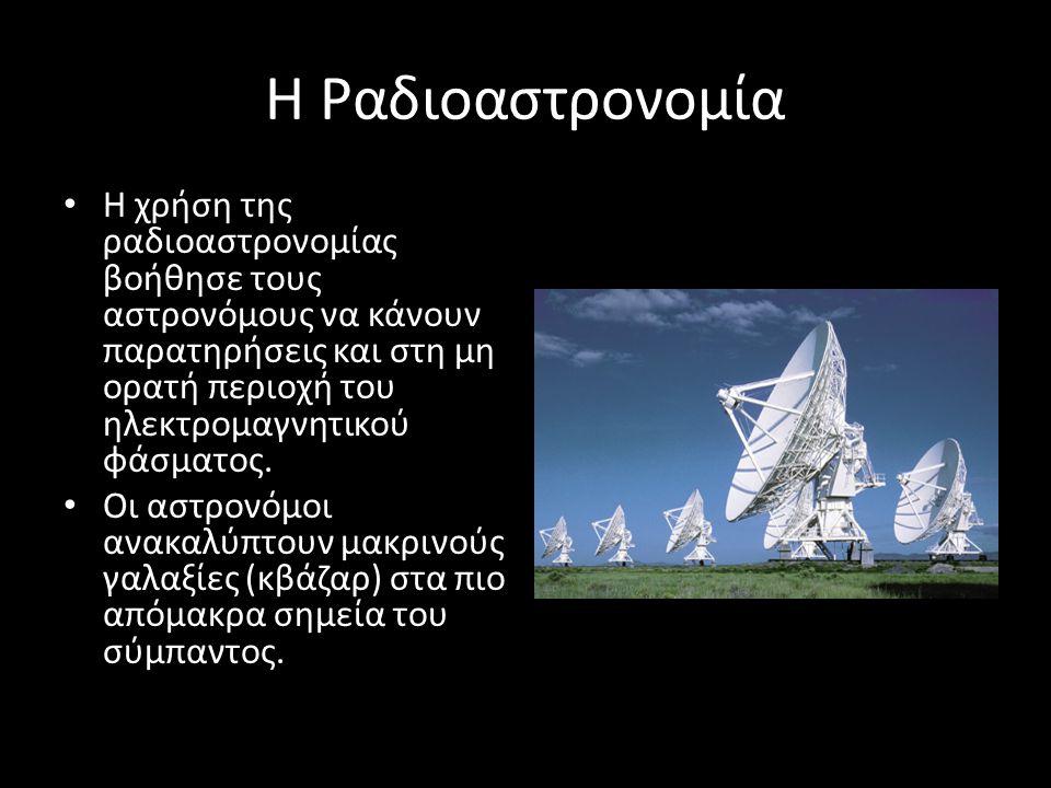 Η Ραδιοαστρονομία Η χρήση της ραδιοαστρονομίας βοήθησε τους αστρονόμους να κάνουν παρατηρήσεις και στη μη ορατή περιοχή του ηλεκτρομαγνητικού φάσματος