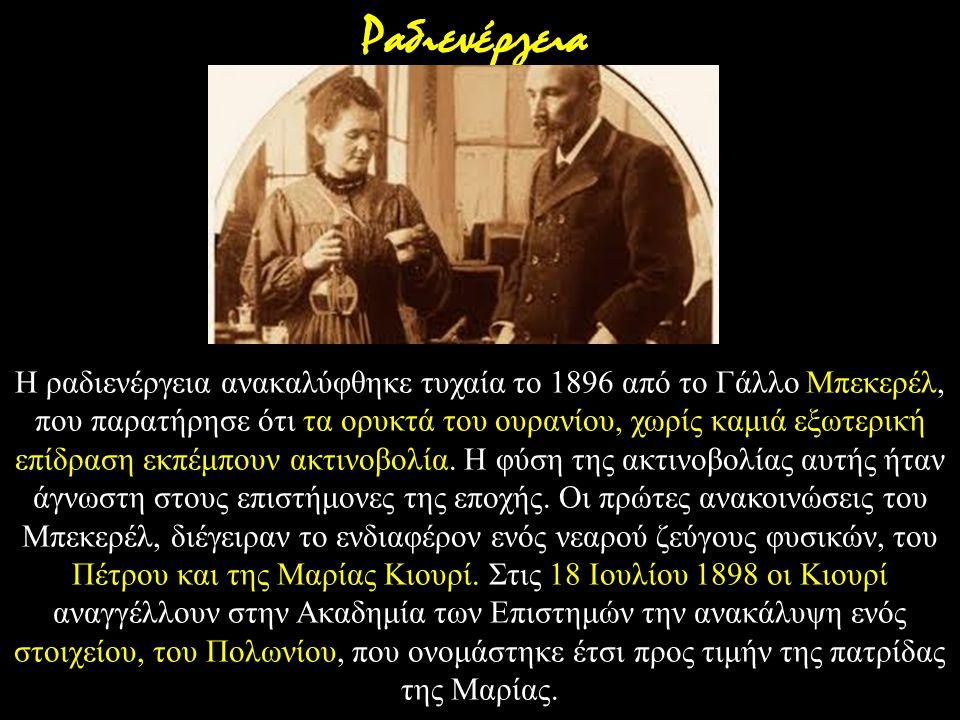Η ραδιενέργεια ανακαλύφθηκε τυχαία το 1896 από το Γάλλο Μπεκερέλ, που παρατήρησε ότι τα ορυκτά του ουρανίου, χωρίς καμιά εξωτερική επίδραση εκπέμπουν