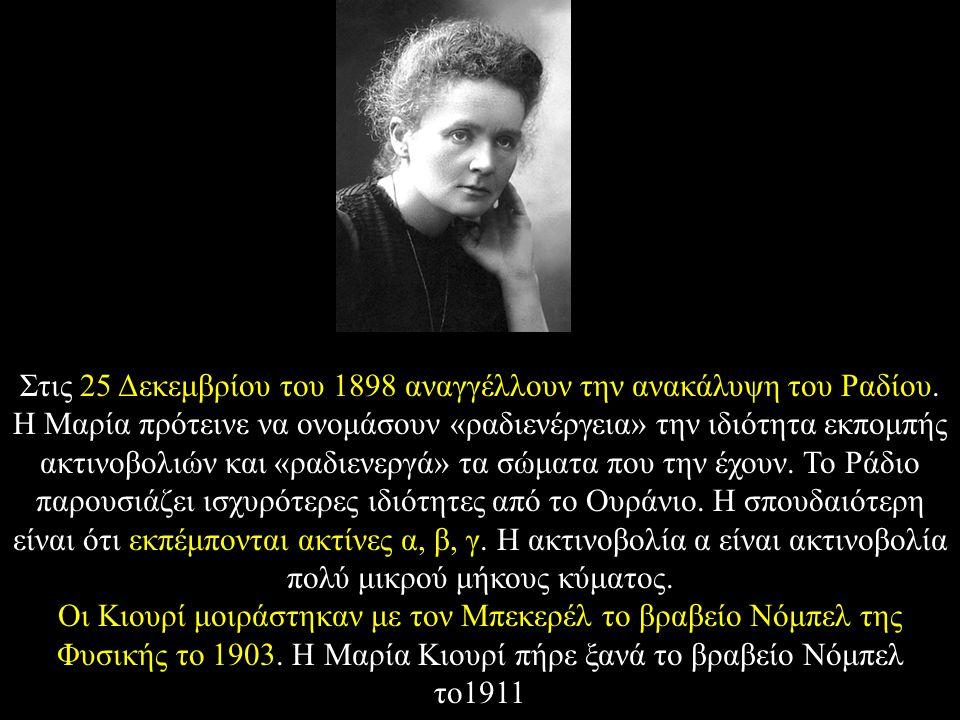 Στις 25 Δεκεμβρίου του 1898 αναγγέλλουν την ανακάλυψη του Ραδίου. Η Μαρία πρότεινε να ονομάσουν «ραδιενέργεια» την ιδιότητα εκπομπής ακτινοβολιών και