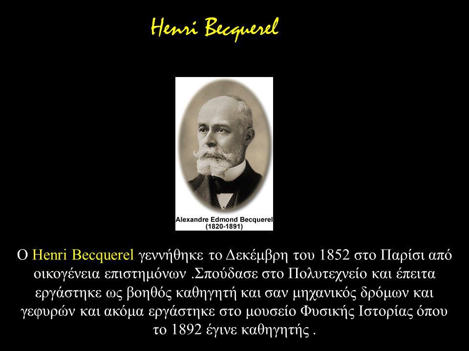 Ο Henri Becquerel γεννήθηκε το Δεκέμβρη του 1852 στο Παρίσι από οικογένεια επιστημόνων.Σπούδασε στο Πολυτεχνείο και έπειτα εργάστηκε ως βοηθός καθηγητ