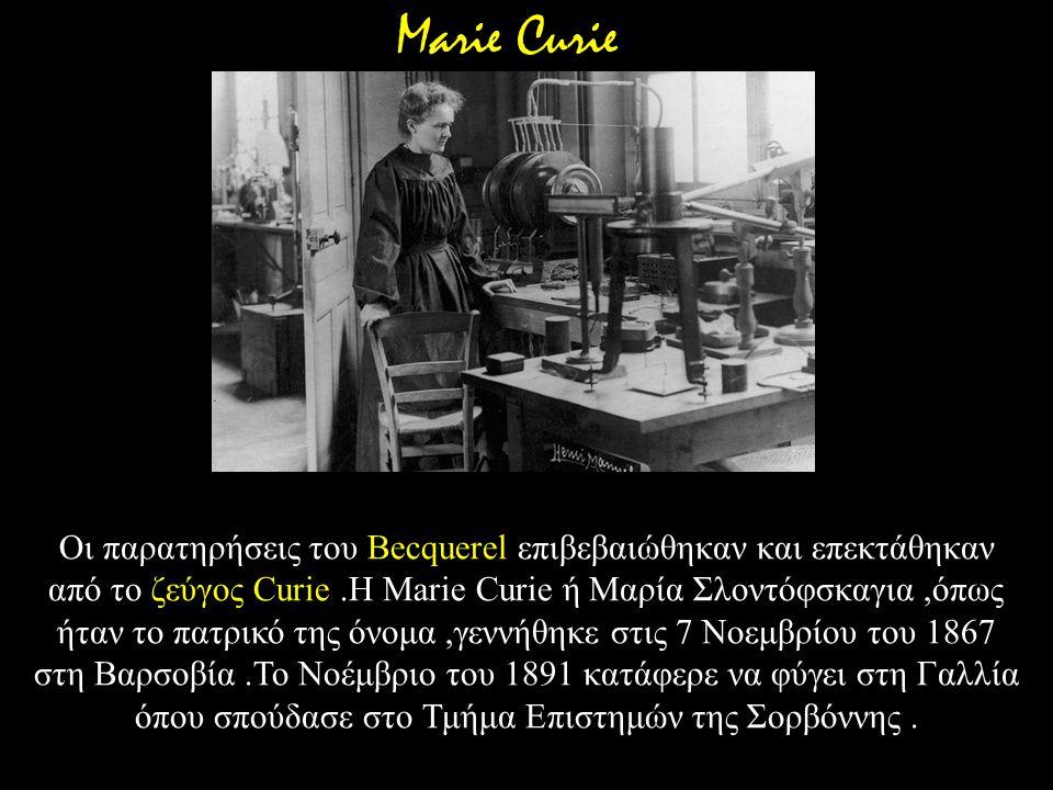 Οι παρατηρήσεις του Becquerel επιβεβαιώθηκαν και επεκτάθηκαν από το ζεύγος Curie.Η Marie Curie ή Μαρία Σλοντόφσκαγια,όπως ήταν το πατρικό της όνομα,γε