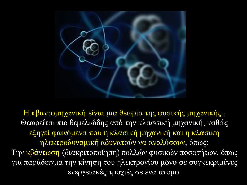 Η κβαντομηχανική είναι μια θεωρία της φυσικής μηχανικής. Θεωρείται πιο θεμελιώδης από την κλασσική μηχανική, καθώς εξηγεί φαινόμενα που η κλασική μηχα