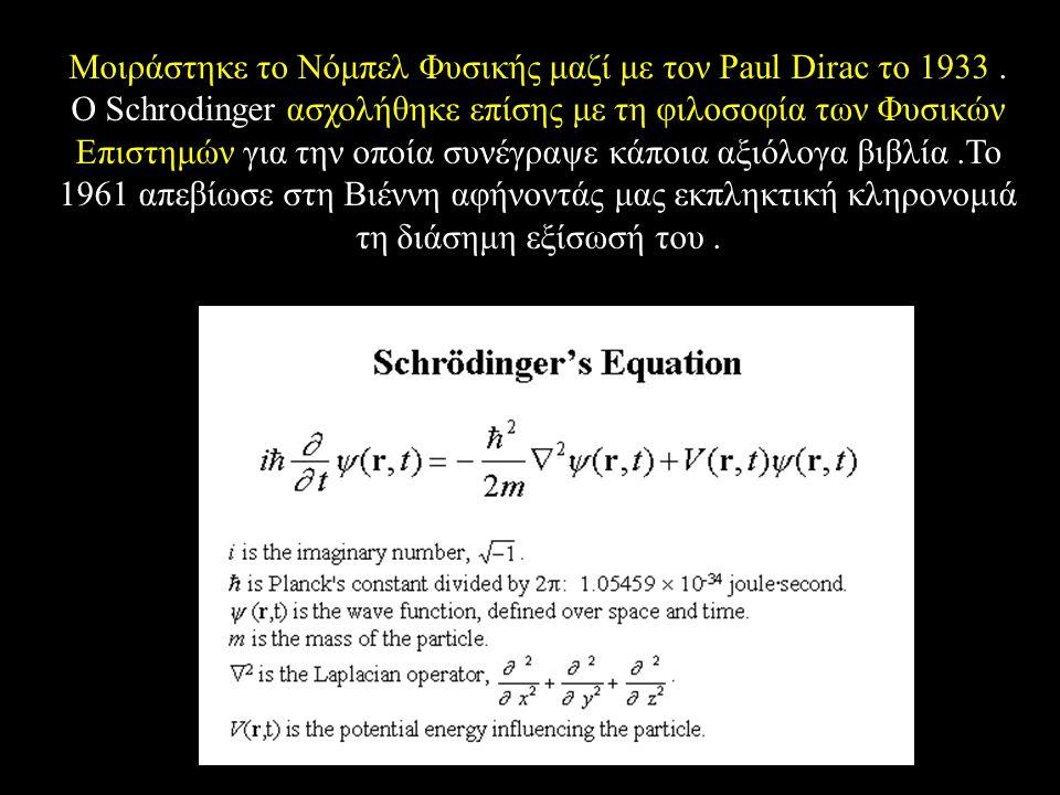 Μοιράστηκε το Νόμπελ Φυσικής μαζί με τον Paul Dirac το 1933. Ο Schrodinger ασχολήθηκε επίσης με τη φιλοσοφία των Φυσικών Επιστημών για την οποία συνέγ