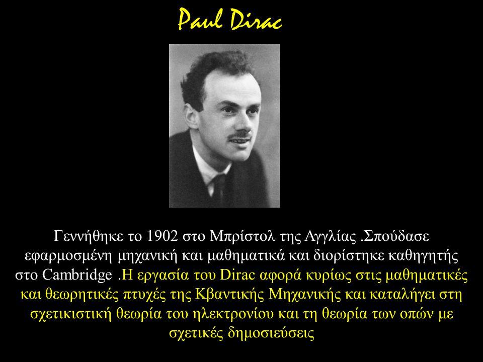 Γεννήθηκε το 1902 στο Μπρίστολ της Αγγλίας.Σπούδασε εφαρμοσμένη μηχανική και μαθηματικά και διορίστηκε καθηγητής στο Cambridge.Η εργασία του Dirac αφο