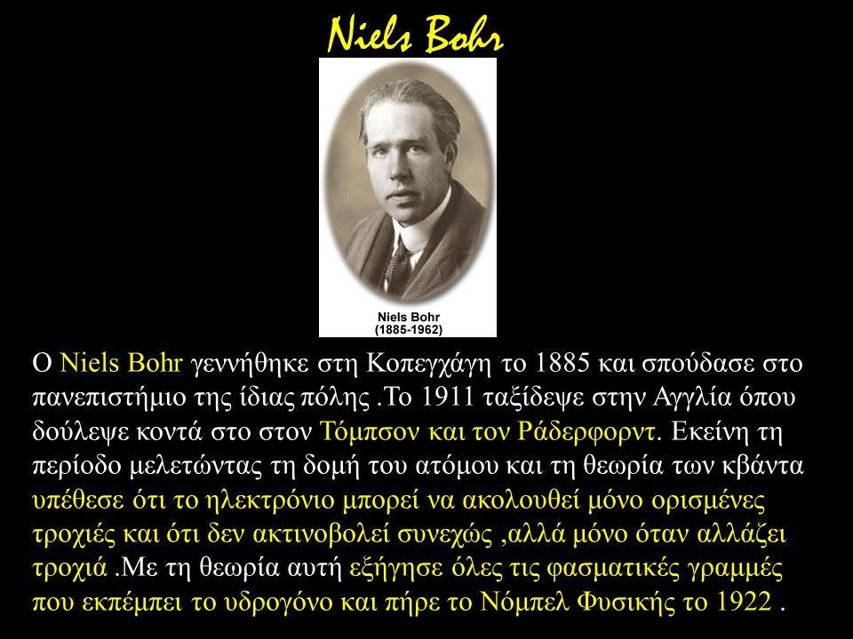 Ο Niels Bohr γεννήθηκε στη Κοπεγχάγη το 1885 και σπούδασε στο πανεπιστήμιο της ίδιας πόλης.Το 1911 ταξίδεψε στην Αγγλία όπου δούλεψε κοντά στο στον Τό