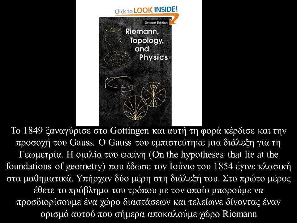 Το 1849 ξαναγύρισε στο Gottingen και αυτή τη φορά κέρδισε και την προσοχή του Gauss. Ο Gauss του εμπιστεύτηκε μια διάλεξη για τη Γεωμετρία. Η ομιλία τ