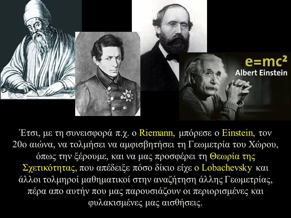 Έτσι, με τη συνεισφορά π.χ. ο Riemann, μπόρεσε ο Einstein, τον 20ο αιώνα, να τολμήσει να αμφισβητήσει τη Γεωμετρία του Χώρου, όπως την ξέρουμε, και να