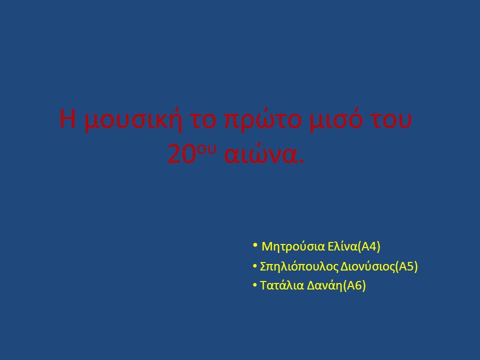 Η μουσική το πρώτο μισό του 20 ου αιώνα. Μητρούσια Ελίνα(Α4) Σπηλιόπουλος Διονύσιος(Α5) Τατάλια Δανάη(Α6)