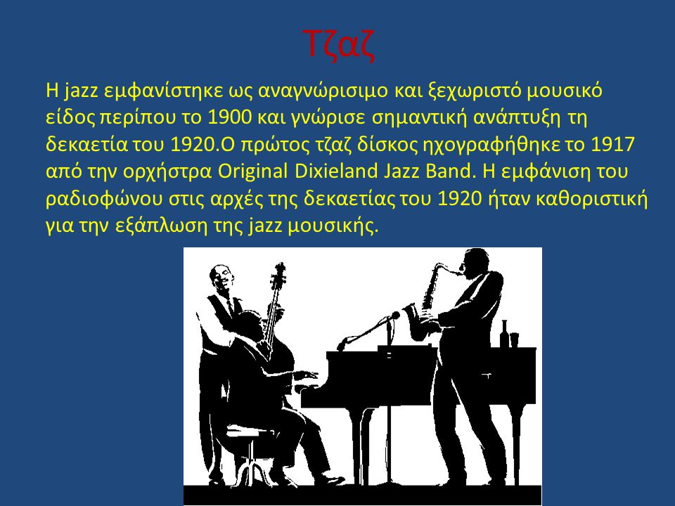 Τζαζ Η jazz εμφανίστηκε ως αναγνώρισιμο και ξεχωριστό μουσικό είδος περίπου το 1900 και γνώρισε σημαντική ανάπτυξη τη δεκαετία του 1920.Ο πρώτος τζαζ