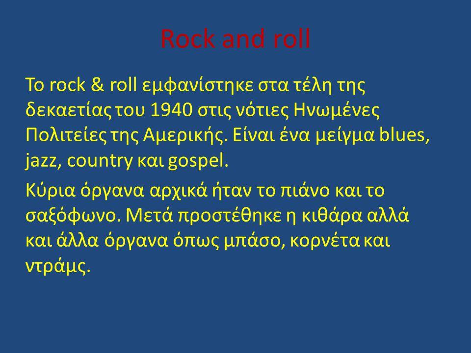 Rock and roll Το rock & roll εμφανίστηκε στα τέλη της δεκαετίας του 1940 στις νότιες Ηνωμένες Πολιτείες της Αμερικής. Είναι ένα μείγμα blues, jazz, co