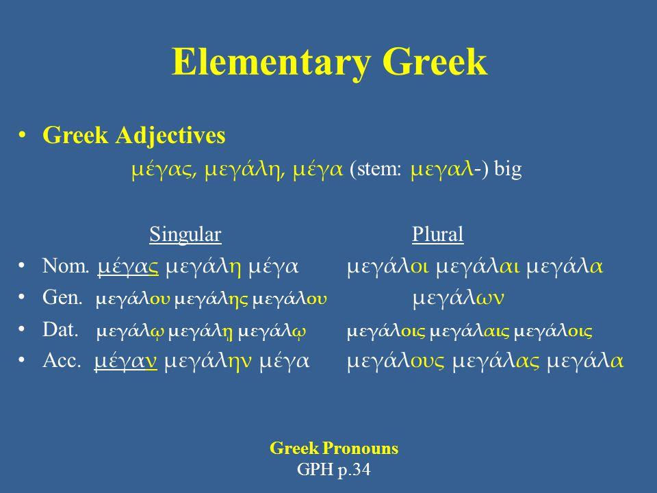 Elementary Greek Greek Adjectives μέγας, μεγάλη, μέγα (stem: μεγαλ- ) big Singular Plural Nom. μέγας μεγάλη μέγα μεγάλοι μεγάλαι μεγάλα Gen. μεγάλου μ